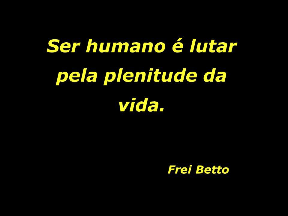 Ser humano é lutar pela plenitude da vida.