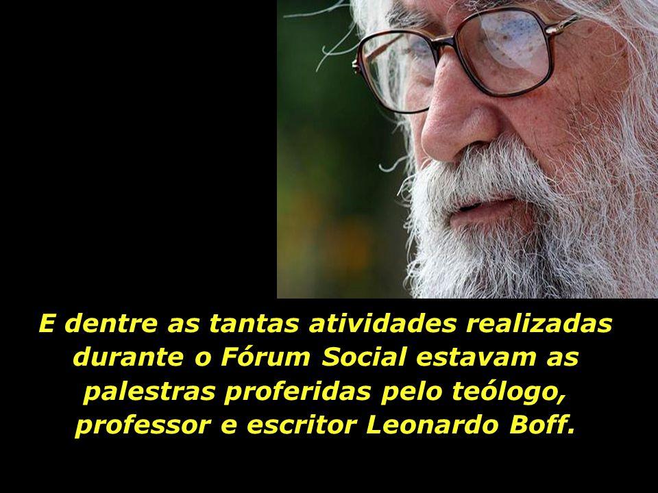 E dentre as tantas atividades realizadas durante o Fórum Social estavam as palestras proferidas pelo teólogo, professor e escritor Leonardo Boff.