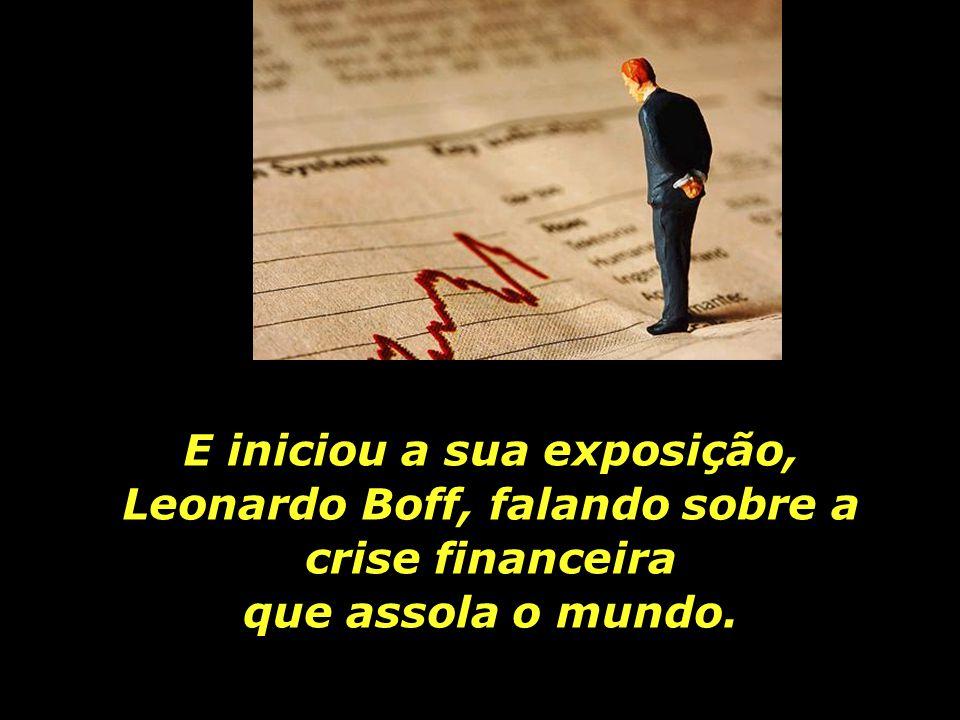E iniciou a sua exposição, Leonardo Boff, falando sobre a crise financeira