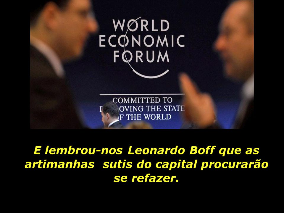 E lembrou-nos Leonardo Boff que as artimanhas sutis do capital procurarão se refazer.