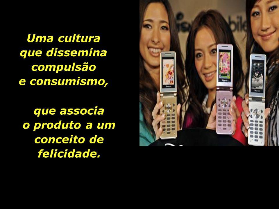 Uma cultura que dissemina compulsão e consumismo,