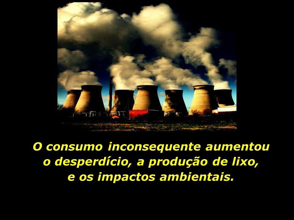 O consumo inconsequente aumentou o desperdício, a produção de lixo, e os impactos ambientais.