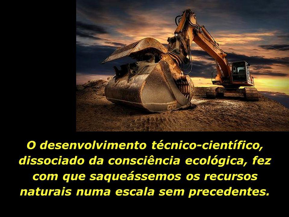 O desenvolvimento técnico-científico, dissociado da consciência ecológica, fez com que saqueássemos os recursos naturais numa escala sem precedentes.