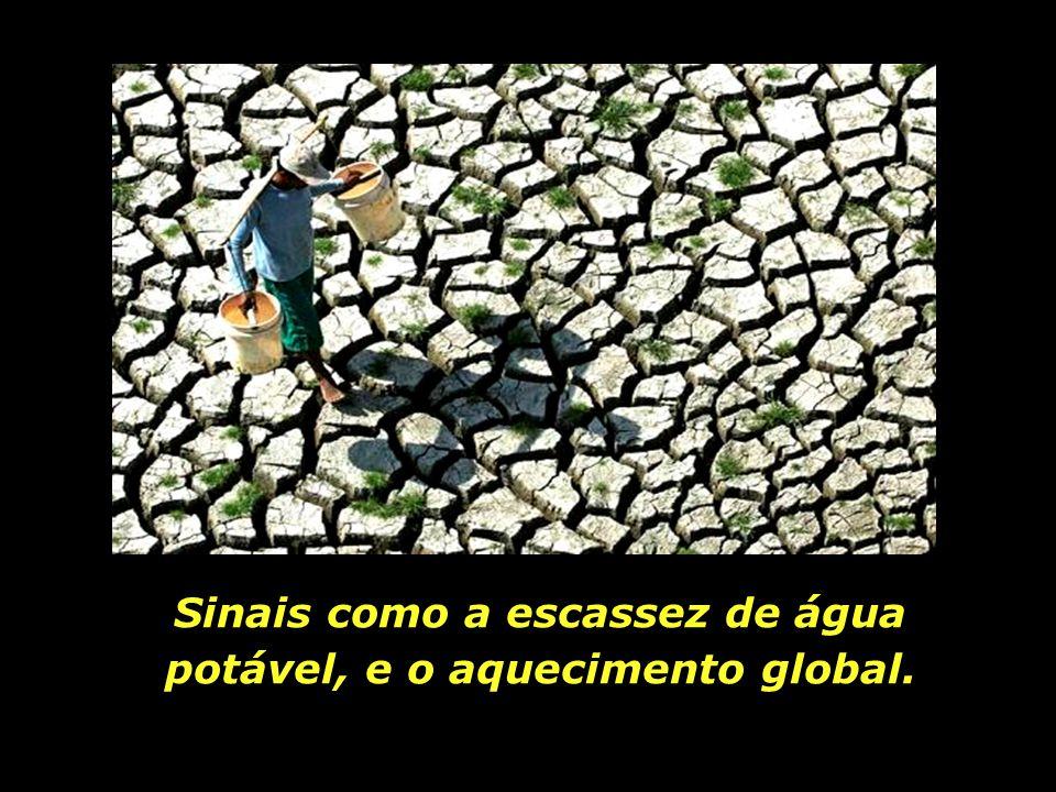 Sinais como a escassez de água potável, e o aquecimento global.