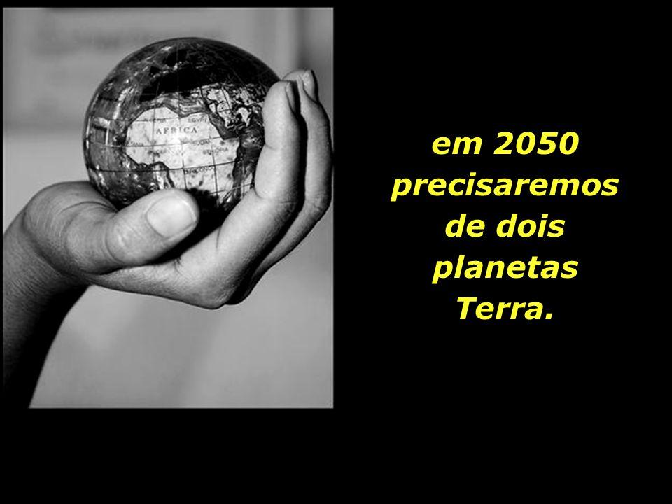 em 2050 precisaremos de dois planetas Terra.