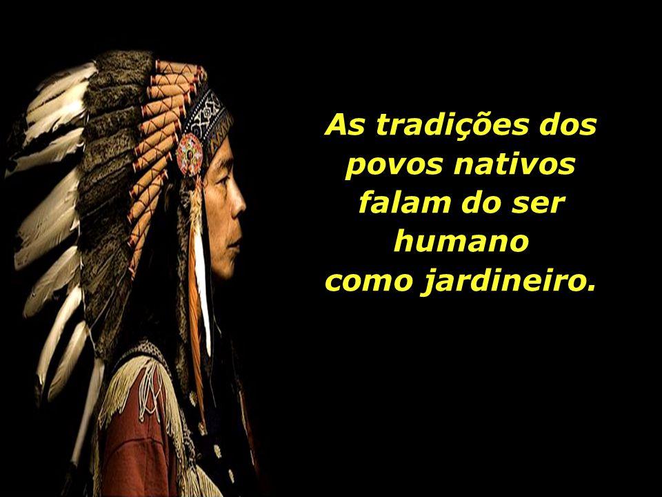 As tradições dos povos nativos falam do ser humano como jardineiro.