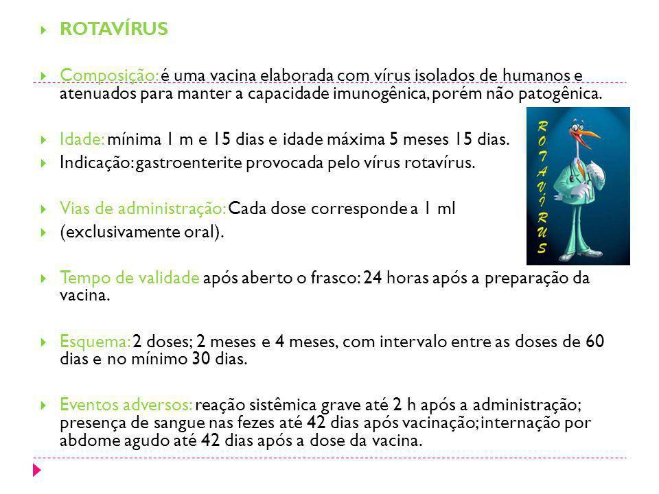ROTAVÍRUS Composição: é uma vacina elaborada com vírus isolados de humanos e atenuados para manter a capacidade imunogênica, porém não patogênica.