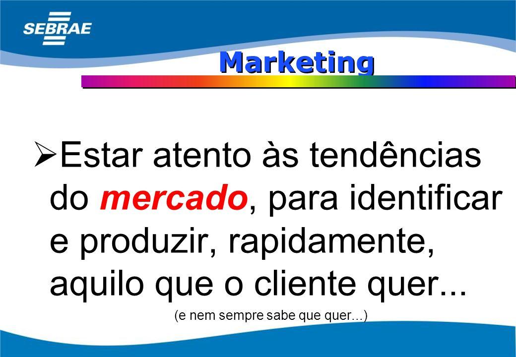 Marketing Estar atento às tendências do mercado, para identificar e produzir, rapidamente, aquilo que o cliente quer...