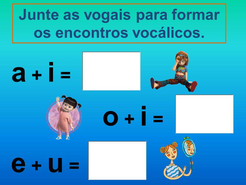 Junte as vogais para formar os encontros vocálicos.