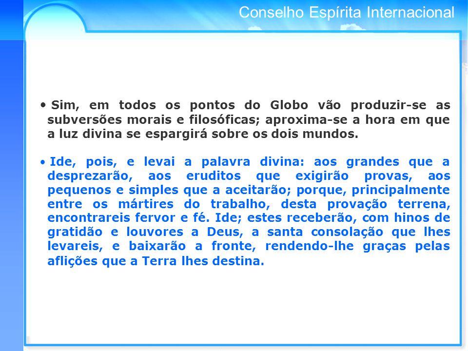 Sim, em todos os pontos do Globo vão produzir-se as subversões morais e filosóficas; aproxima-se a hora em que a luz divina se espargirá sobre os dois mundos.