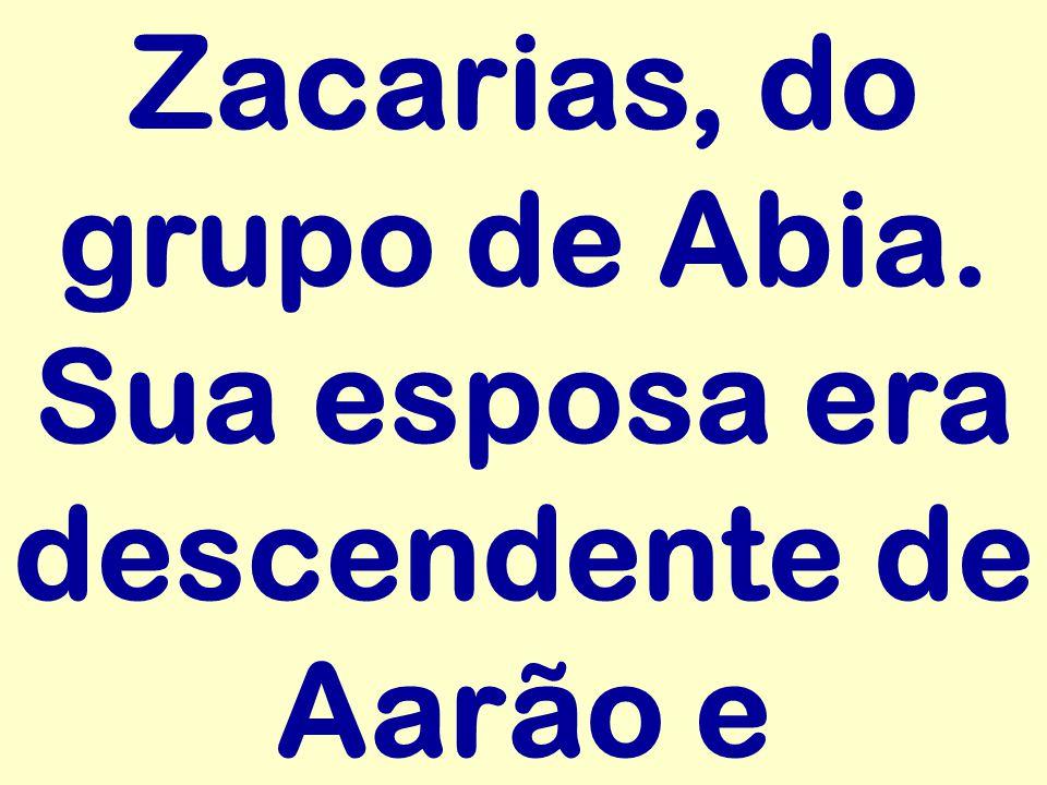 Zacarias, do grupo de Abia. Sua esposa era descendente de Aarão e