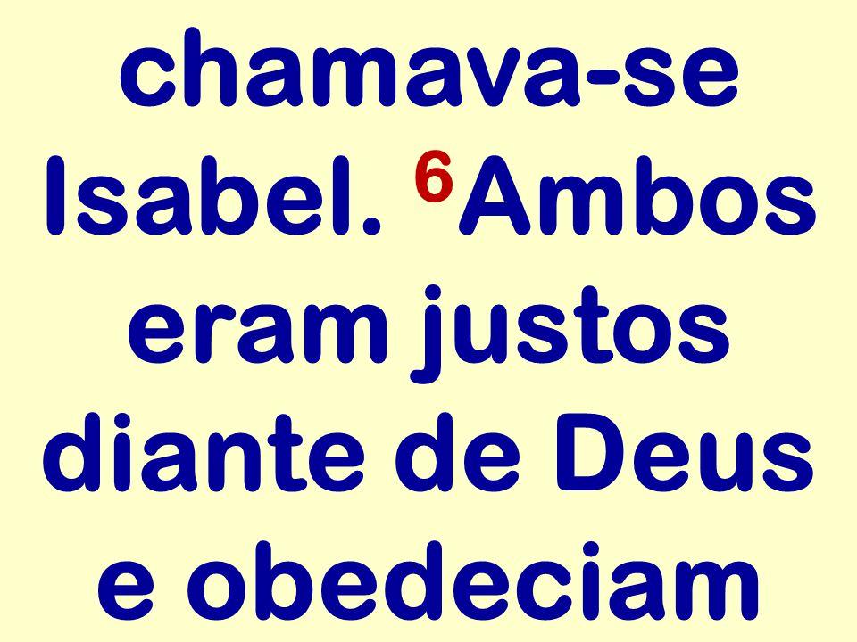 chamava-se Isabel. 6Ambos eram justos diante de Deus e obedeciam