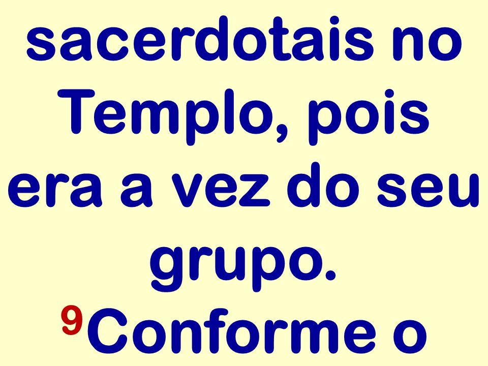 sacerdotais no Templo, pois era a vez do seu grupo. 9Conforme o