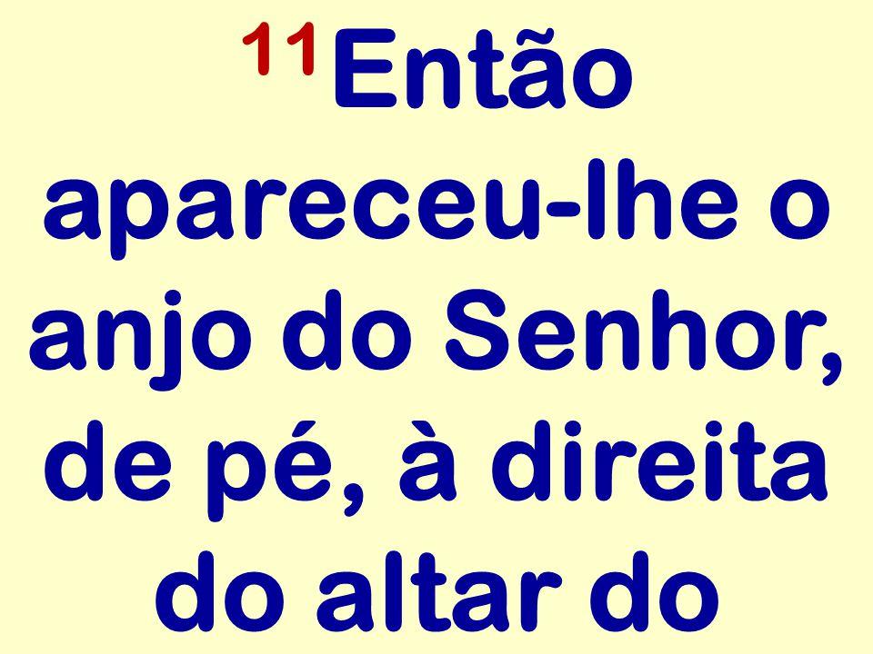 11Então apareceu-lhe o anjo do Senhor, de pé, à direita do altar do