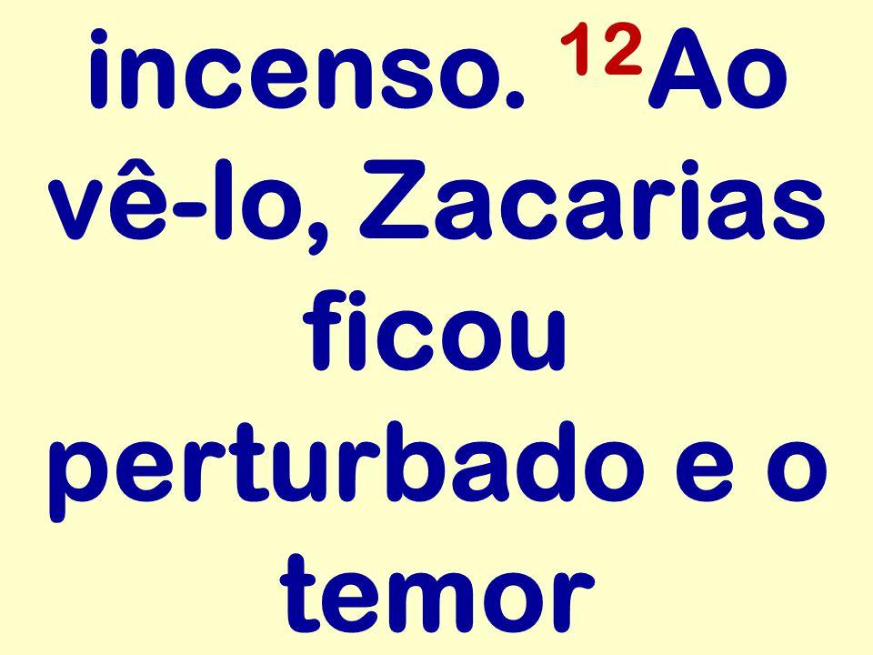 incenso. 12Ao vê-lo, Zacarias ficou perturbado e o temor