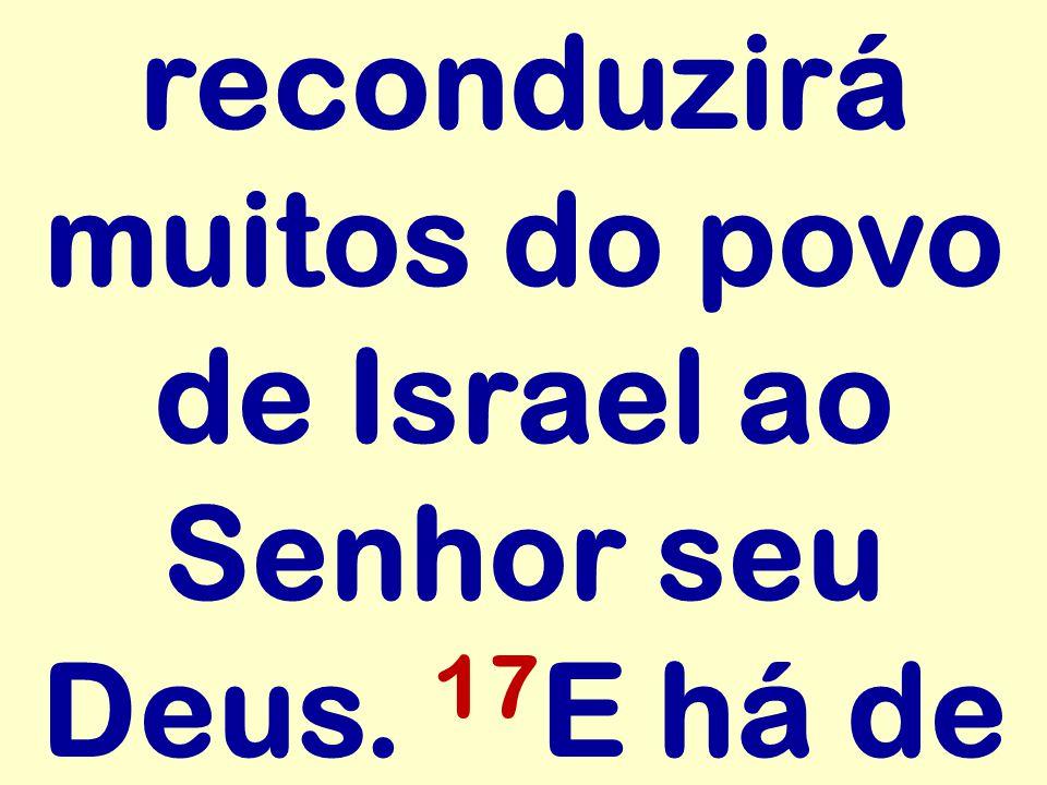 reconduzirá muitos do povo de Israel ao Senhor seu Deus. 17E há de