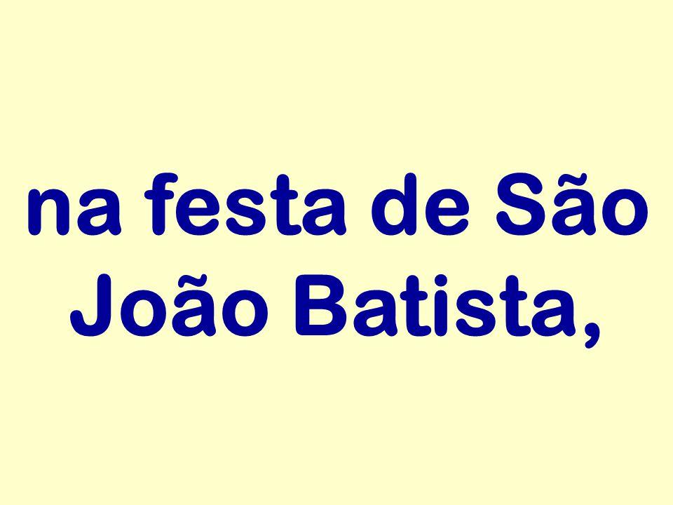 na festa de São João Batista,