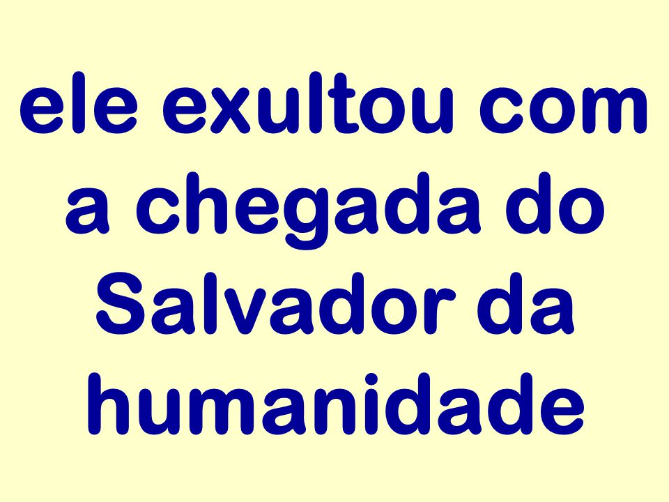 ele exultou com a chegada do Salvador da humanidade