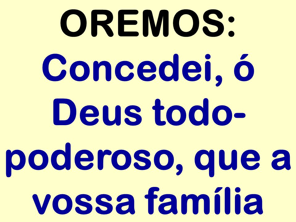 OREMOS: Concedei, ó Deus todo-poderoso, que a vossa família