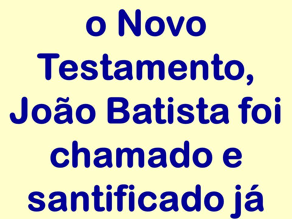 o Novo Testamento, João Batista foi chamado e santificado já