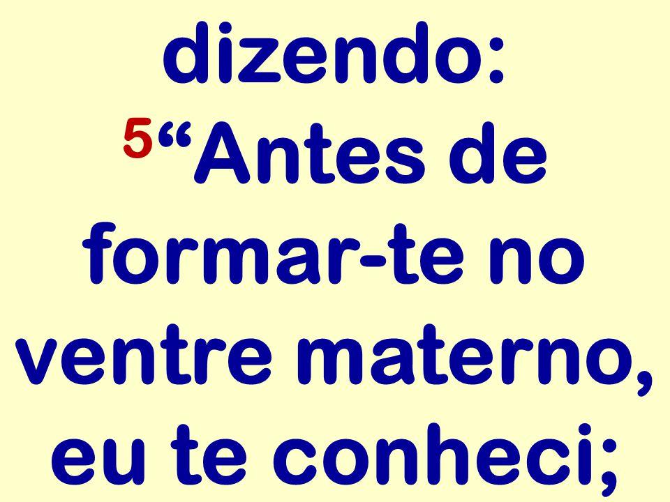 dizendo: 5 Antes de formar-te no ventre materno, eu te conheci;