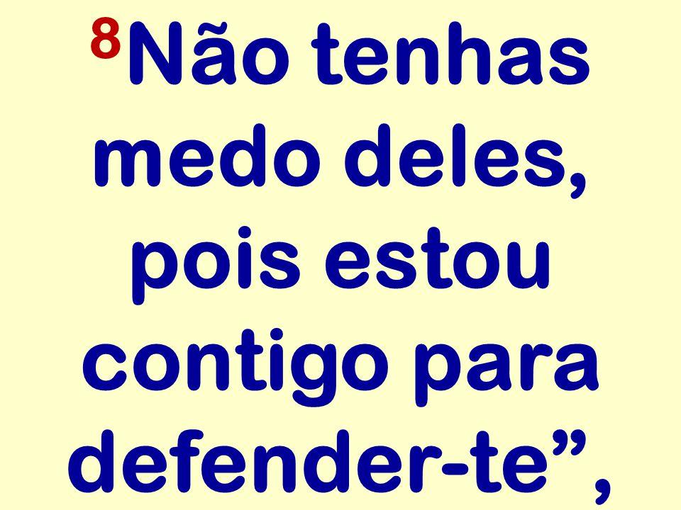8Não tenhas medo deles, pois estou contigo para defender-te ,