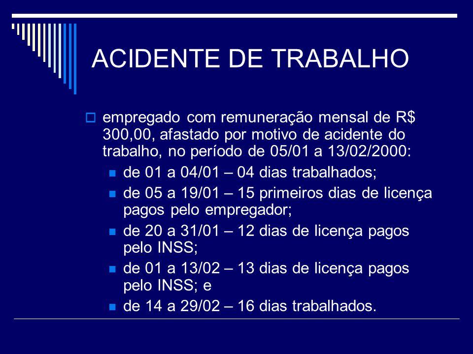 ACIDENTE DE TRABALHO empregado com remuneração mensal de R$ 300,00, afastado por motivo de acidente do trabalho, no período de 05/01 a 13/02/2000: