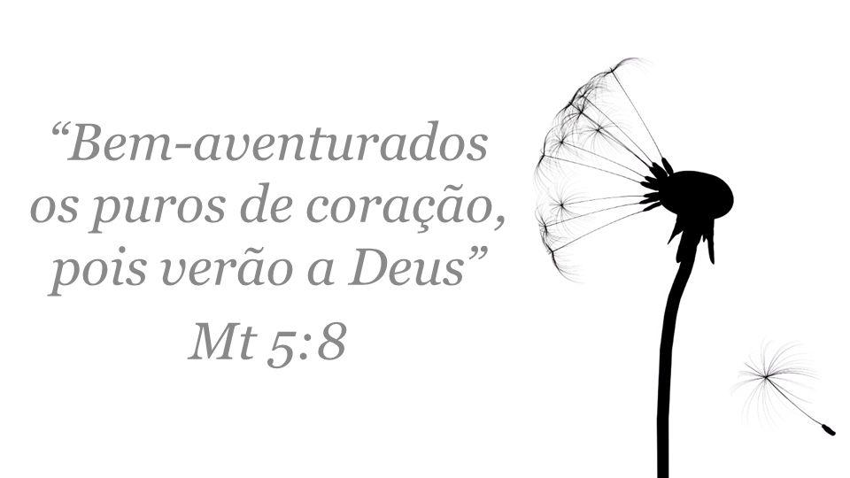 Bem-aventurados os puros de coração, pois verão a Deus Mt 5:8