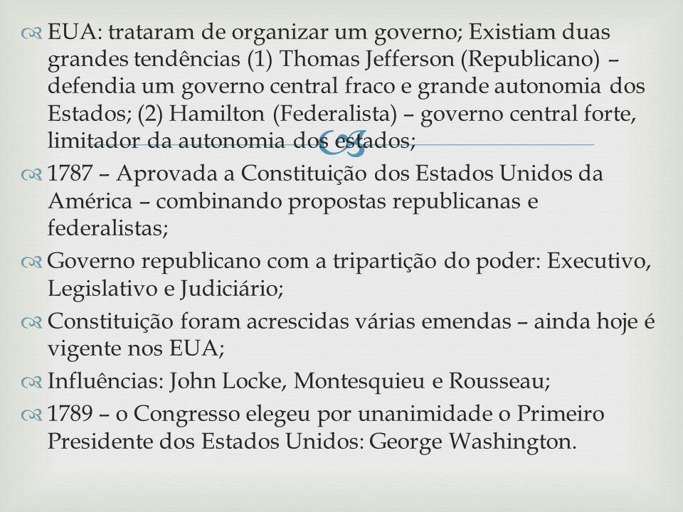 EUA: trataram de organizar um governo; Existiam duas grandes tendências (1) Thomas Jefferson (Republicano) – defendia um governo central fraco e grande autonomia dos Estados; (2) Hamilton (Federalista) – governo central forte, limitador da autonomia dos estados;