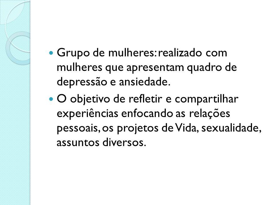Grupo de mulheres: realizado com mulheres que apresentam quadro de depressão e ansiedade.