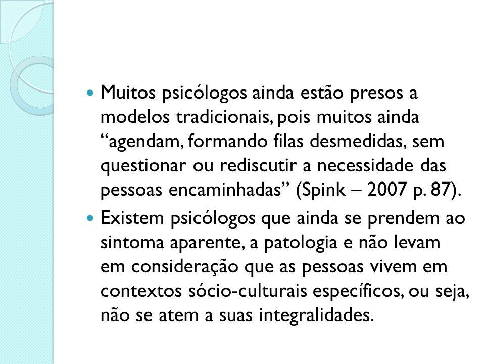 Muitos psicólogos ainda estão presos a modelos tradicionais, pois muitos ainda agendam, formando filas desmedidas, sem questionar ou rediscutir a necessidade das pessoas encaminhadas (Spink – 2007 p. 87).