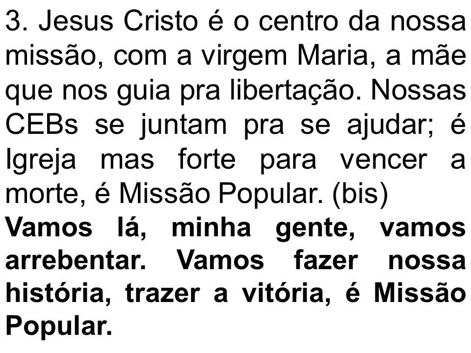 3. Jesus Cristo é o centro da nossa missão, com a virgem Maria, a mãe que nos guia pra libertação. Nossas CEBs se juntam pra se ajudar; é Igreja mas forte para vencer a morte, é Missão Popular. (bis)