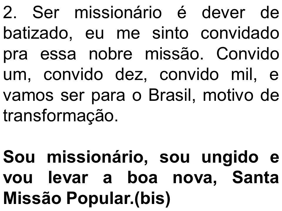 2. Ser missionário é dever de batizado, eu me sinto convidado pra essa nobre missão. Convido um, convido dez, convido mil, e vamos ser para o Brasil, motivo de transformação.