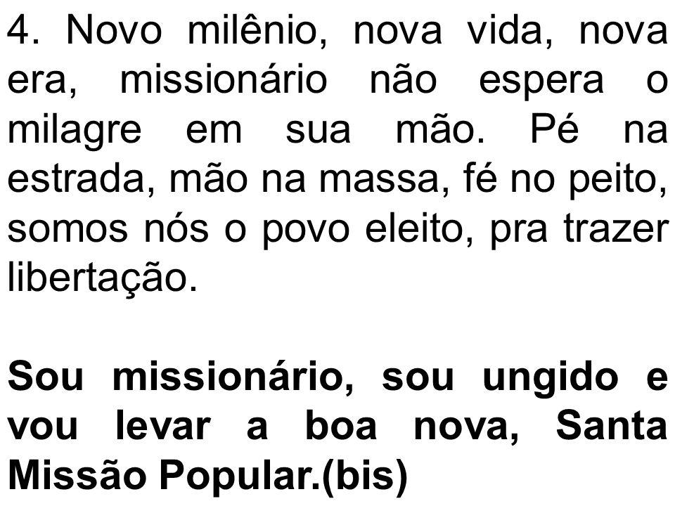 4. Novo milênio, nova vida, nova era, missionário não espera o milagre em sua mão. Pé na estrada, mão na massa, fé no peito, somos nós o povo eleito, pra trazer libertação.