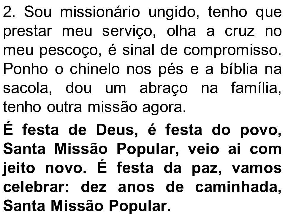 2. Sou missionário ungido, tenho que prestar meu serviço, olha a cruz no meu pescoço, é sinal de compromisso. Ponho o chinelo nos pés e a bíblia na sacola, dou um abraço na família, tenho outra missão agora.