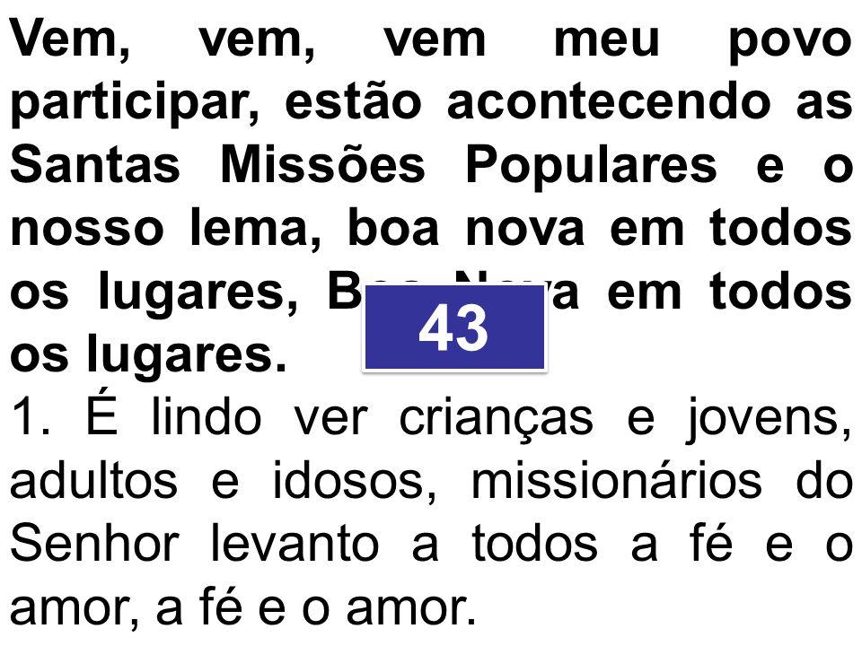 Vem, vem, vem meu povo participar, estão acontecendo as Santas Missões Populares e o nosso lema, boa nova em todos os lugares, Boa Nova em todos os lugares.