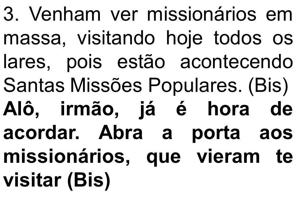 3. Venham ver missionários em massa, visitando hoje todos os lares, pois estão acontecendo Santas Missões Populares. (Bis)