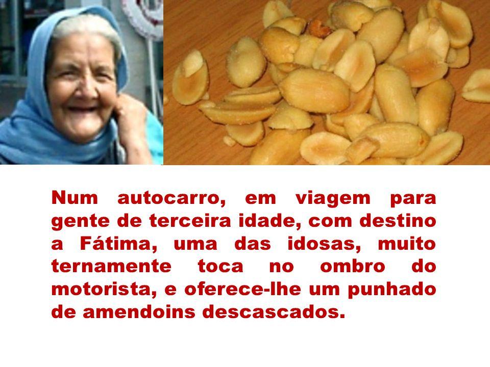 Num autocarro, em viagem para gente de terceira idade, com destino a Fátima, uma das idosas, muito ternamente toca no ombro do motorista, e oferece-lhe um punhado de amendoins descascados.