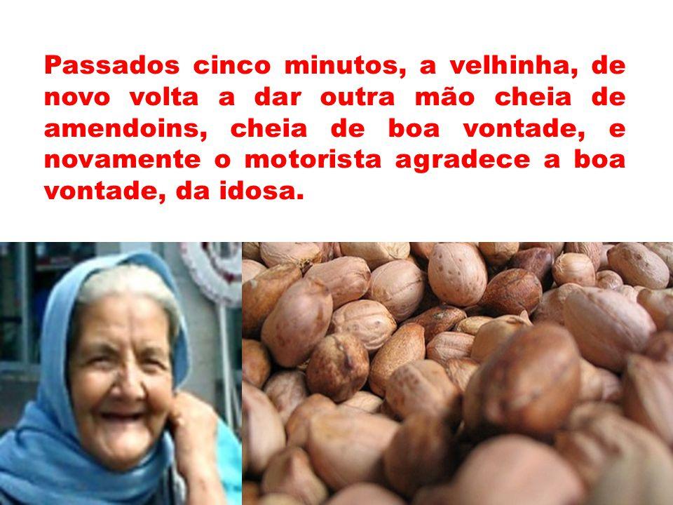Passados cinco minutos, a velhinha, de novo volta a dar outra mão cheia de amendoins, cheia de boa vontade, e novamente o motorista agradece a boa vontade, da idosa.