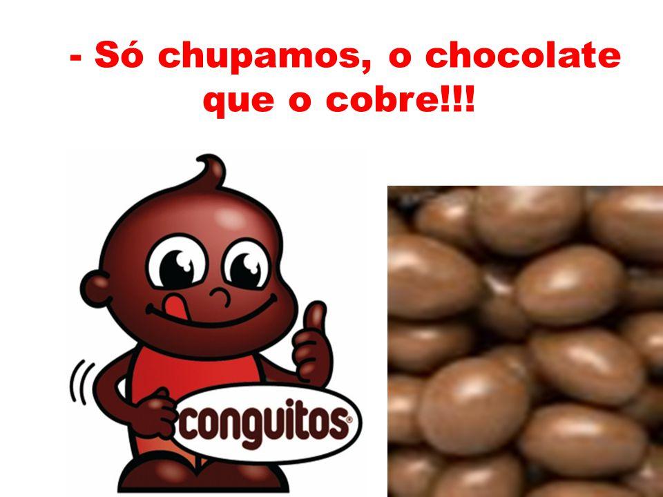 - Só chupamos, o chocolate que o cobre!!!