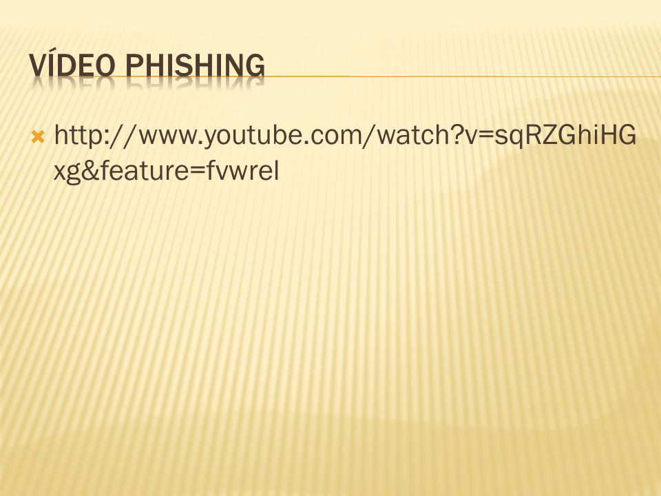 Vídeo Phishing http://www.youtube.com/watch v=sqRZGhiHGxg&feature=fvwrel