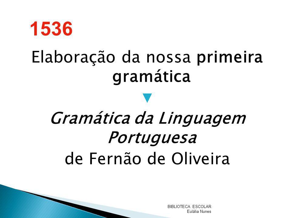 1536 Elaboração da nossa primeira gramática ▼ Gramática da Linguagem Portuguesa de Fernão de Oliveira