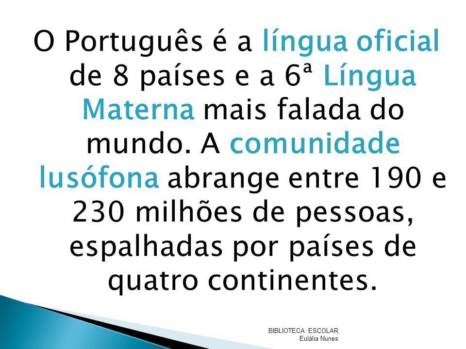 O Português é a língua oficial de 8 países e a 6ª Língua Materna mais falada do mundo. A comunidade lusófona abrange entre 190 e 230 milhões de pessoas, espalhadas por países de quatro continentes.