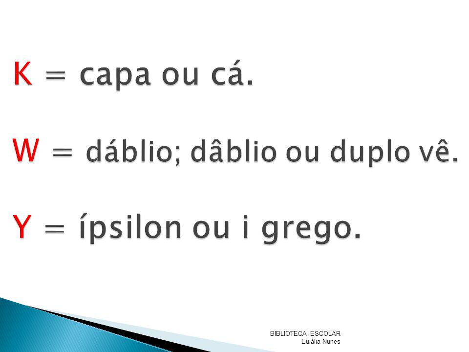 K = capa ou cá. W = dáblio; dâblio ou duplo vê. Y = ípsilon ou i grego.