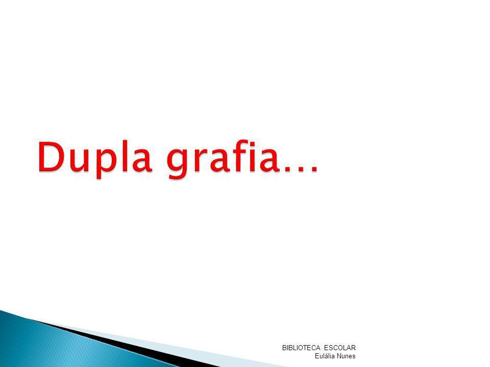 Dupla grafia… BIBLIOTECA ESCOLAR Eulália Nunes