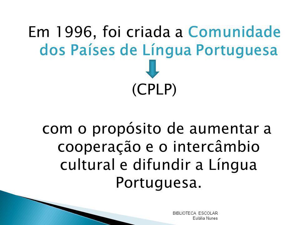 Em 1996, foi criada a Comunidade dos Países de Língua Portuguesa (CPLP) com o propósito de aumentar a cooperação e o intercâmbio cultural e difundir a Língua Portuguesa.