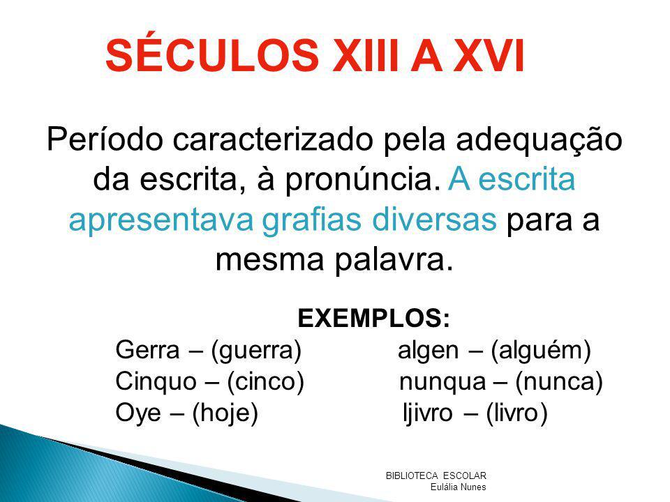 SÉCULOS XIII A XVI Período caracterizado pela adequação da escrita, à pronúncia. A escrita apresentava grafias diversas para a mesma palavra.