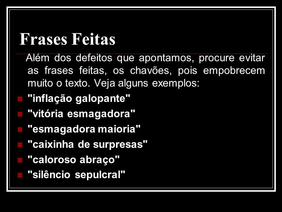 Frases Feitas Além dos defeitos que apontamos, procure evitar as frases feitas, os chavões, pois empobrecem muito o texto. Veja alguns exemplos: