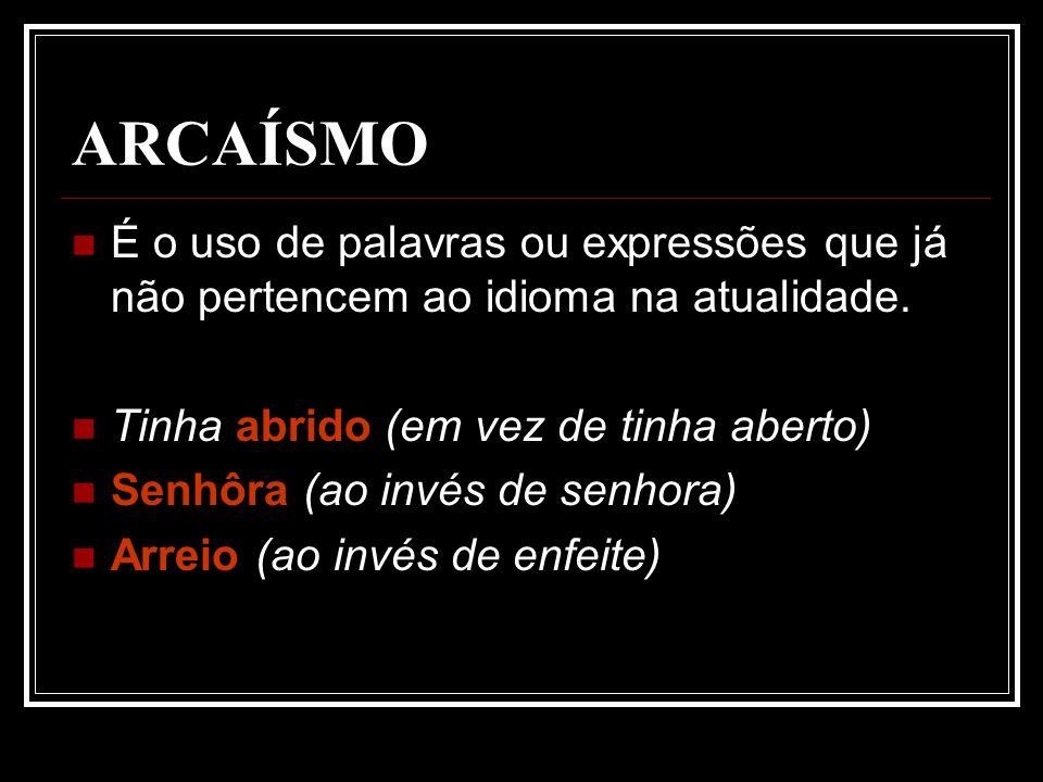 ARCAÍSMO É o uso de palavras ou expressões que já não pertencem ao idioma na atualidade. Tinha abrido (em vez de tinha aberto)