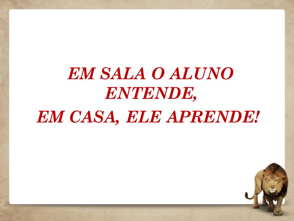 EM SALA O ALUNO ENTENDE, EM CASA, ELE APRENDE!
